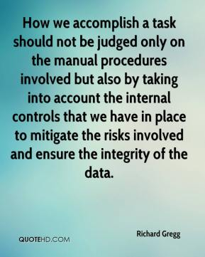Richard Gregg  - How we accomplish a task should not be judged only on the manual procedures involved but also by taking into account the internal controls that we have in place to mitigate the risks involved and ensure the integrity of the data.