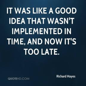 Richard Hayes  - It was like a good idea that wasn't implemented in time, and now it's too late.