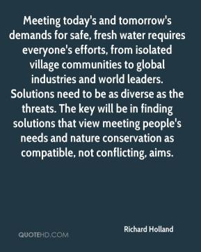 Richard Holland  - Meeting today's and tomorrow's demands for safe, fresh water requires everyone's efforts, from isolated village communities to global industries and world leaders. Solutions need to be as diverse as the threats. The key will be in finding solutions that view meeting people's needs and nature conservation as compatible, not conflicting, aims.