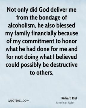 Richard Kiel - Not only did God deliver me from the bondage of alcoholism, he also blessed my family financially because of my commitment to honor what he had done for me and for not doing what I believed could possibly be destructive to others.