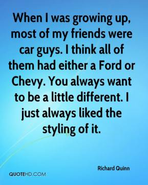 Richard Quinn  - When I was growing up, most of my friends were car guys. I think all of them had either a Ford or Chevy. You always want to be a little different. I just always liked the styling of it.