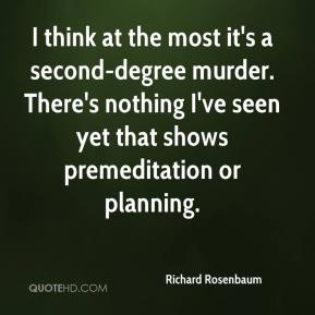 Richard Rosenbaum  - I think at the most it's a second-degree murder. There's nothing I've seen yet that shows premeditation or planning.