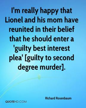 Richard Rosenbaum  - I'm really happy that Lionel and his mom have reunited in their belief that he should enter a 'guilty best interest plea' [guilty to second degree murder].