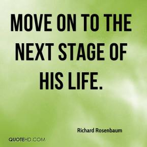 Richard Rosenbaum  - move on to the next stage of his life.