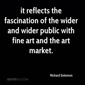 Richard Solomon  - it reflects the fascination of the wider and wider public with fine art and the art market.