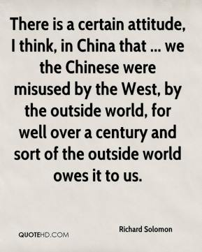 Richard Solomon  - There is a certain attitude, I think, in China that ... we the Chinese were misused by the West, by the outside world, for well over a century and sort of the outside world owes it to us.