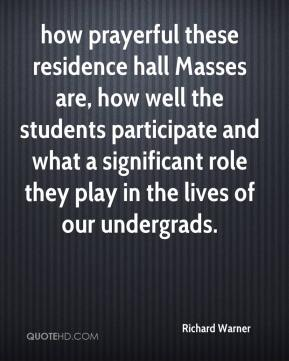 Richard Warner  - how prayerful these residence hall Masses are, how well the students participate and what a significant role they play in the lives of our undergrads.