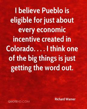 Richard Warner  - I believe Pueblo is eligible for just about every economic incentive created in Colorado. . . . I think one of the big things is just getting the word out.
