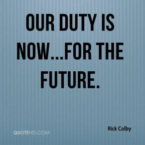 Rick Colby  - Our duty is now...for the future.