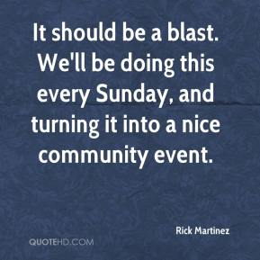 Rick Martinez  - It should be a blast. We'll be doing this every Sunday, and turning it into a nice community event.