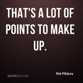 Rick Pillsbury  - That's a lot of points to make up.