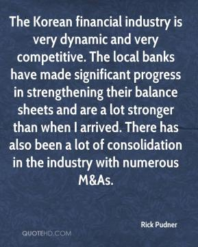 Rick Pudner  - The Korean financial industry is very dynamic and very competitive. The local banks have made significant progress in strengthening their balance sheets and are a lot stronger than when I arrived. There has also been a lot of consolidation in the industry with numerous M&As.