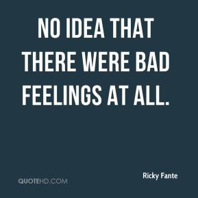 Ricky Fante  - no idea that there were bad feelings at all.