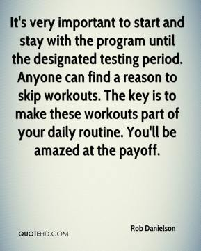 Rob Danielson  - It's very important to start and stay with the program until the designated testing period. Anyone can find a reason to skip workouts. The key is to make these workouts part of your daily routine. You'll be amazed at the payoff.