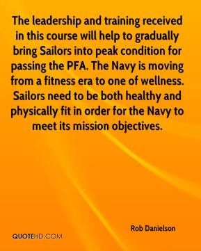 Rob Danielson  - The leadership and training received in this course will help to gradually bring Sailors into peak condition for passing the PFA. The Navy is moving from a fitness era to one of wellness. Sailors need to be both healthy and physically fit in order for the Navy to meet its mission objectives.