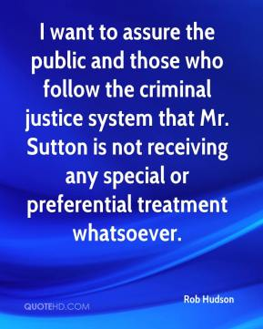 Rob Hudson  - I want to assure the public and those who follow the criminal justice system that Mr. Sutton is not receiving any special or preferential treatment whatsoever.