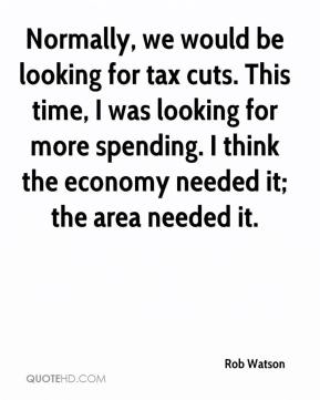 Rob Watson  - Normally, we would be looking for tax cuts. This time, I was looking for more spending. I think the economy needed it; the area needed it.