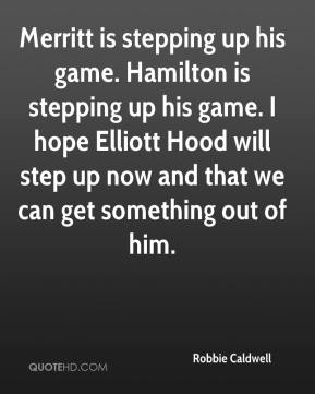 Robbie Caldwell  - Merritt is stepping up his game. Hamilton is stepping up his game. I hope Elliott Hood will step up now and that we can get something out of him.