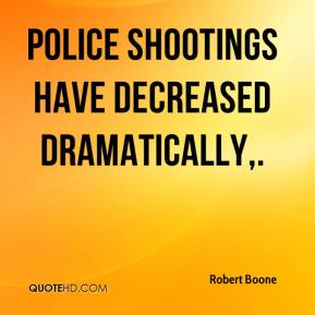 Police shootings have decreased dramatically.