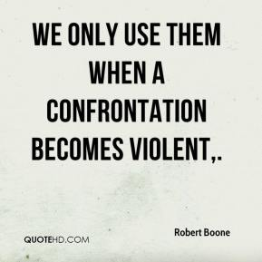 We only use them when a confrontation becomes violent.
