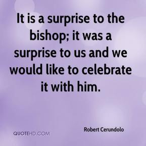 Robert Cerundolo  - It is a surprise to the bishop; it was a surprise to us and we would like to celebrate it with him.