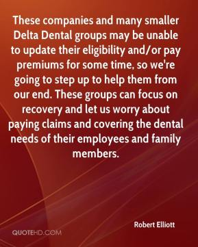 Robert Elliott  - These companies and many smaller Delta Dental groups may be unable to update their eligibility and/or pay premiums for some time, so we're going to step up to help them from our end. These groups can focus on recovery and let us worry about paying claims and covering the dental needs of their employees and family members.