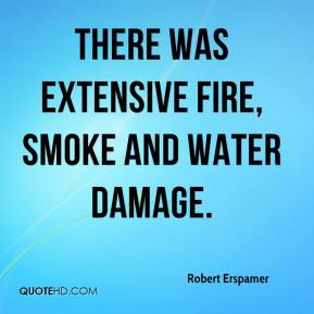 Robert Erspamer  - There was extensive fire, smoke and water damage.