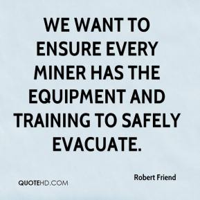 Robert Friend  - We want to ensure every miner has the equipment and training to safely evacuate.