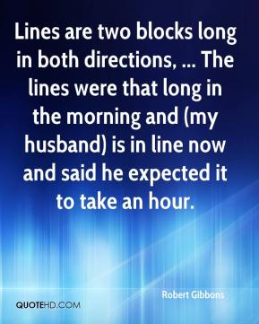 Robert Gibbons  - Lines are two blocks long in both directions, ... The lines were that long in the morning and (my husband) is in line now and said he expected it to take an hour.