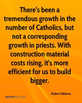 Robert Gibbons  - There's been a tremendous growth in the number of Catholics, but not a corresponding growth in priests. With construction material costs rising, it's more efficient for us to build bigger.