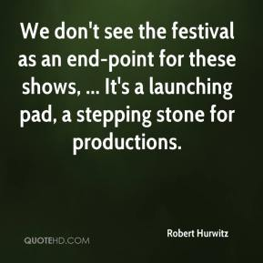 Robert Hurwitz  - We don't see the festival as an end-point for these shows, ... It's a launching pad, a stepping stone for productions.