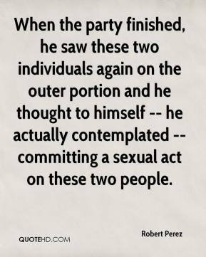 Robert Perez  - When the party finished, he saw these two individuals again on the outer portion and he thought to himself -- he actually contemplated -- committing a sexual act on these two people.