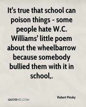 Robert Pinsky  - It's true that school can poison things - some people hate W.C. Williams' little poem about the wheelbarrow because somebody bullied them with it in school.