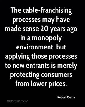 Robert Quinn  - The cable-franchising processes may have made sense 20 years ago in a monopoly environment, but applying those processes to new entrants is merely protecting consumers from lower prices.