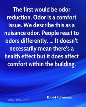 Robert Rottersman  - The first would be odor reduction. Odor is a comfort issue. We describe this as a nuisance odor. People react to odors differently. ... It doesn't necessarily mean there's a health effect but it does affect comfort within the building.
