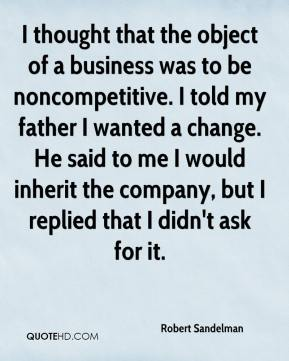Robert Sandelman  - I thought that the object of a business was to be noncompetitive. I told my father I wanted a change. He said to me I would inherit the company, but I replied that I didn't ask for it.