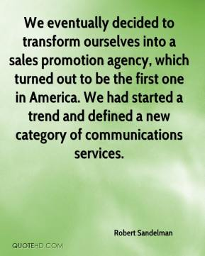 Robert Sandelman  - We eventually decided to transform ourselves into a sales promotion agency, which turned out to be the first one in America. We had started a trend and defined a new category of communications services.