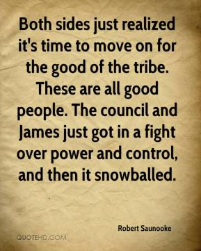 Robert Saunooke  - Both sides just realized it's time to move on for the good of the tribe. These are all good people. The council and James just got in a fight over power and control, and then it snowballed.