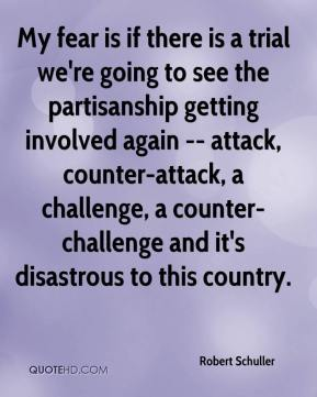 Robert Schuller  - My fear is if there is a trial we're going to see the partisanship getting involved again -- attack, counter-attack, a challenge, a counter-challenge and it's disastrous to this country.