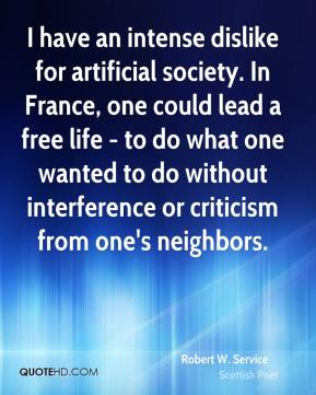 I have an intense dislike for artificial society. In France, one could lead a free life - to do what one wanted to do without interference or criticism from one's neighbors.