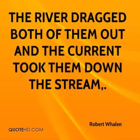 Robert Whalen  - The river dragged both of them out and the current took them down the stream.