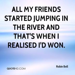 Robin Bell  - All my friends started jumping in the river and that's when I realised I'd won.