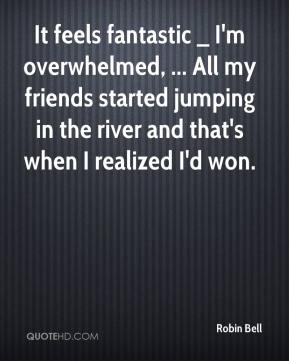 Robin Bell  - It feels fantastic _ I'm overwhelmed, ... All my friends started jumping in the river and that's when I realized I'd won.