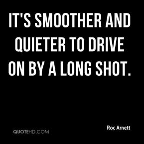 Roc Arnett  - It's smoother and quieter to drive on by a long shot.