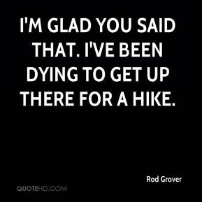 I'm glad you said that. I've been dying to get up there for a hike.