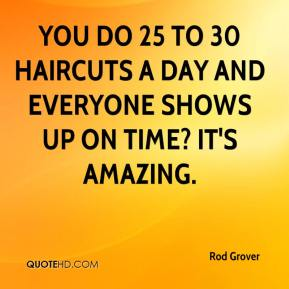 Rod Grover  - You do 25 to 30 haircuts a day and everyone shows up on time? It's amazing.