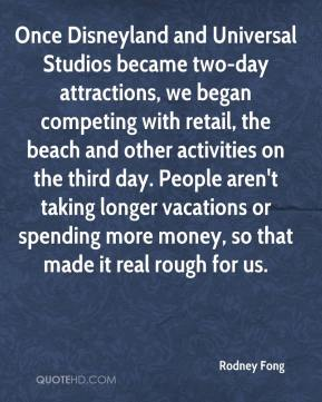 Rodney Fong  - Once Disneyland and Universal Studios became two-day attractions, we began competing with retail, the beach and other activities on the third day. People aren't taking longer vacations or spending more money, so that made it real rough for us.
