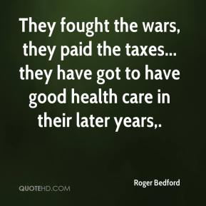 Roger Bedford  - They fought the wars, they paid the taxes... they have got to have good health care in their later years.