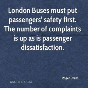 Roger Evans  - London Buses must put passengers' safety first. The number of complaints is up as is passenger dissatisfaction.