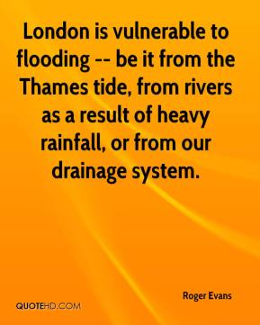 Roger Evans  - London is vulnerable to flooding -- be it from the Thames tide, from rivers as a result of heavy rainfall, or from our drainage system.